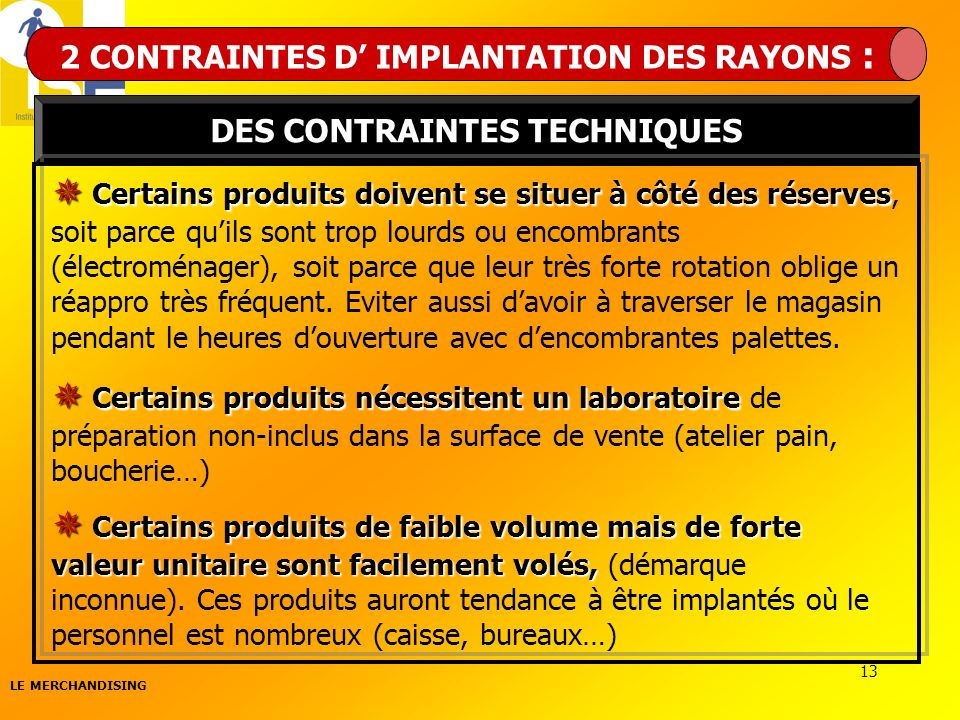 LE MERCHANDISING 13 2 CONTRAINTES D IMPLANTATION DES RAYONS : DES CONTRAINTES TECHNIQUES Certains produits doivent se situer à côté des réserves Certa