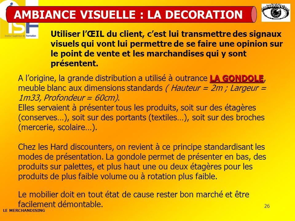 LE MERCHANDISING 26 AMBIANCE VISUELLE : LA DECORATION LA GONDOLE A lorigine, la grande distribution a utilisé à outrance LA GONDOLE, meuble blanc aux