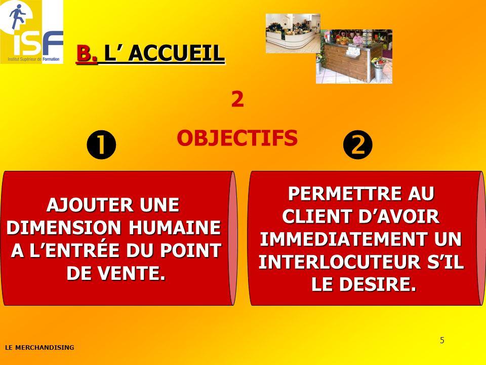 LE MERCHANDISING 5 B. L ACCUEIL 2 OBJECTIFS AJOUTER UNE DIMENSION HUMAINE A LENTRÉE DU POINT DE VENTE. PERMETTRE AU CLIENT DAVOIR IMMEDIATEMENT UN INT