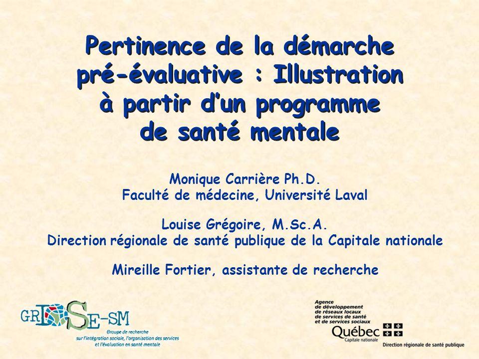 Pertinence de la démarche pré-évaluative : Illustration à partir dun programme de santé mentale Monique Carrière Ph.D.