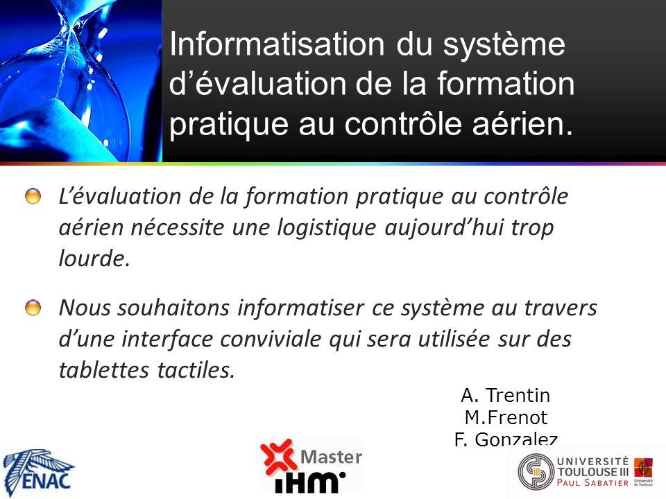 Informatisation du système dévaluation de la formation pratique au contrôle aérien. A.Trentin M.Frenot F. Gonzalez Lévaluation de la formation pratiqu