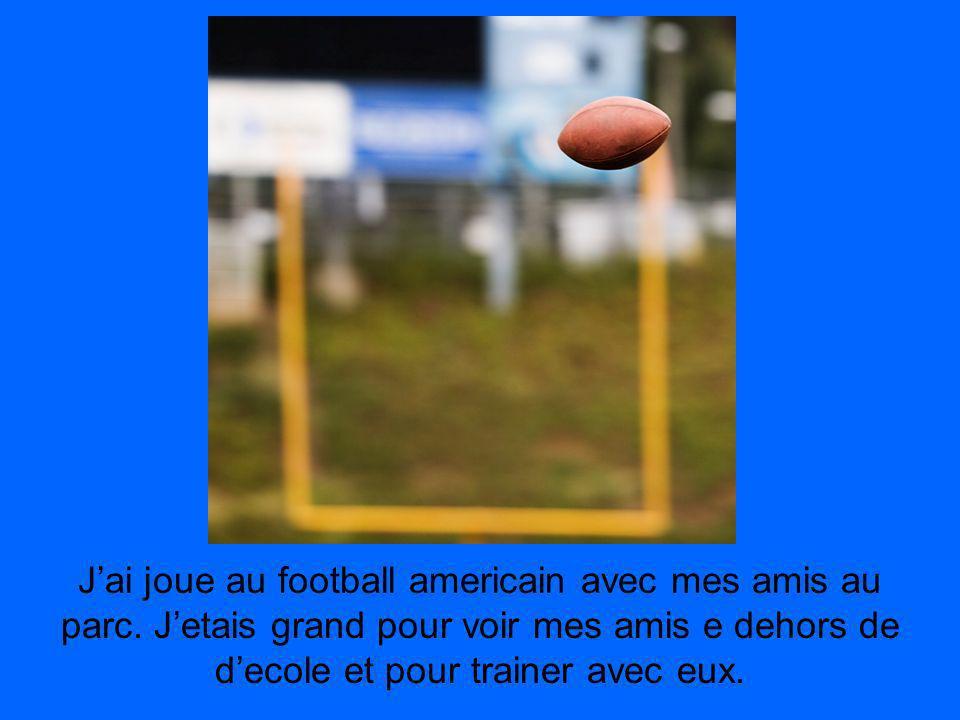 Jai joue au football americain avec mes amis au parc. Jetais grand pour voir mes amis e dehors de decole et pour trainer avec eux.