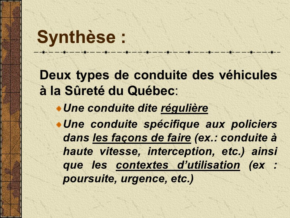 Synthèse : Deux types de conduite des véhicules à la Sûreté du Québec: Une conduite dite régulière Une conduite spécifique aux policiers dans les façons de faire (ex.: conduite à haute vitesse, interception, etc.) ainsi que les contextes dutilisation (ex : poursuite, urgence, etc.)
