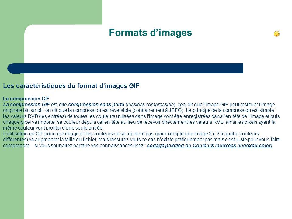 Formats dimages Les caractéristiques du format d images GIF La compression GIF La compression GIF est dite compression sans perte (lossless compression), ceci dit que l image GIF peut restituer l image originale bit par bit, on dit que la compression est réversible (contrairement à JPEG).