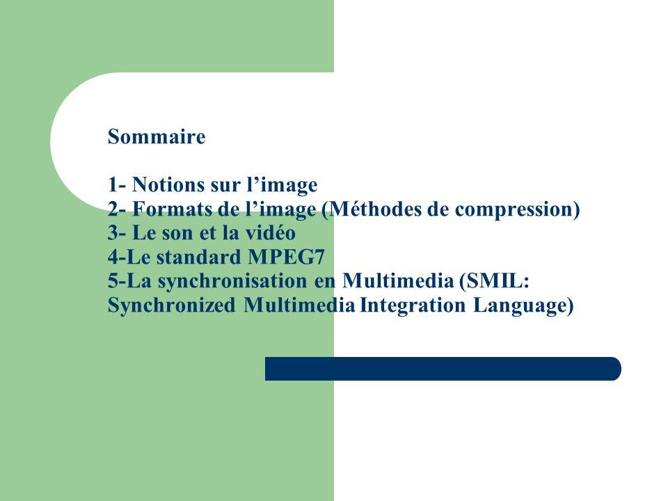 Sommaire 1- Notions sur limage 2- Formats de limage (Méthodes de compression) 3- Le son et la vidéo 4-Le standard MPEG7 5-La synchronisation en Multimedia (SMIL: Synchronized Multimedia Integration Language)