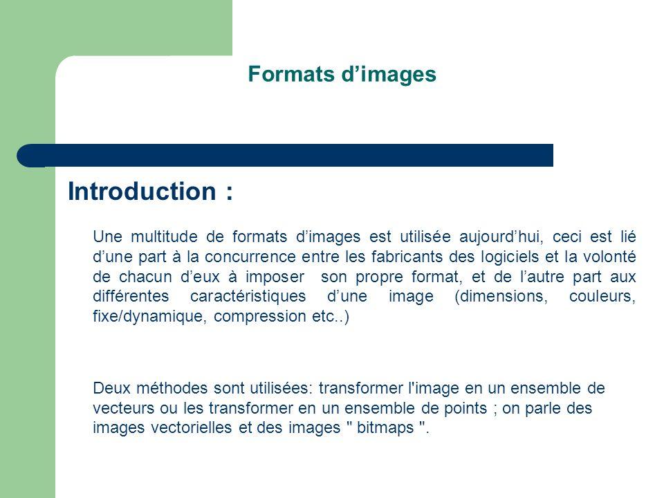 Formats dimages Introduction : Une multitude de formats dimages est utilisée aujourdhui, ceci est lié dune part à la concurrence entre les fabricants des logiciels et la volonté de chacun deux à imposer son propre format, et de lautre part aux différentes caractéristiques dune image (dimensions, couleurs, fixe/dynamique, compression etc..) Deux méthodes sont utilisées: transformer l image en un ensemble de vecteurs ou les transformer en un ensemble de points ; on parle des images vectorielles et des images bitmaps .