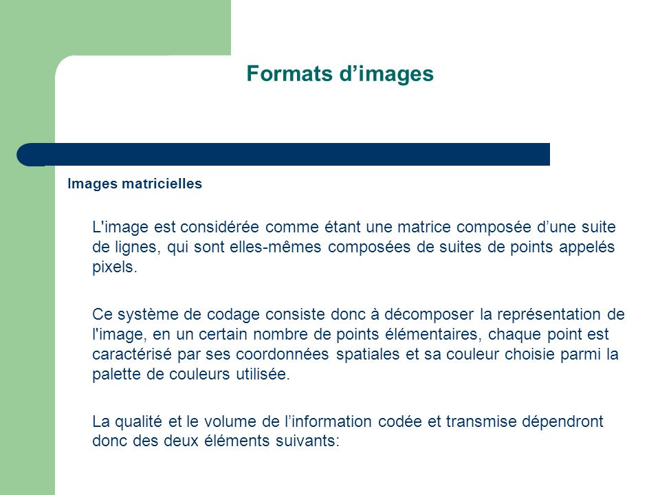 Formats dimages Images matricielles L image est considérée comme étant une matrice composée dune suite de lignes, qui sont elles-mêmes composées de suites de points appelés pixels.