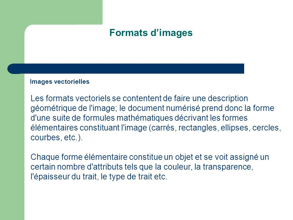 Formats dimages Images vectorielles Les formats vectoriels se contentent de faire une description géométrique de l image; le document numérisé prend donc la forme d une suite de formules mathématiques décrivant les formes élémentaires constituant l image (carrés, rectangles, ellipses, cercles, courbes, etc.).