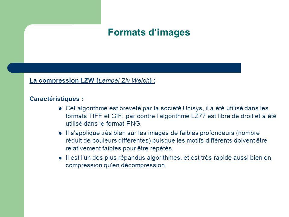 Formats dimages La compression LZW (Lempel Ziv Welch) : Caractéristiques : Cet algorithme est breveté par la société Unisys, il a été utilisé dans les formats TIFF et GIF, par contre lalgorithme LZ77 est libre de droit et a été utilisé dans le format PNG.