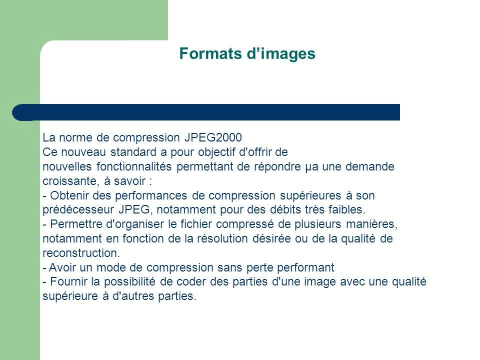 Formats dimages La norme de compression JPEG2000 Ce nouveau standard a pour objectif d offrir de nouvelles fonctionnalités permettant de répondre µa une demande croissante, à savoir : - Obtenir des performances de compression supérieures à son prédécesseur JPEG, notamment pour des débits très faibles.