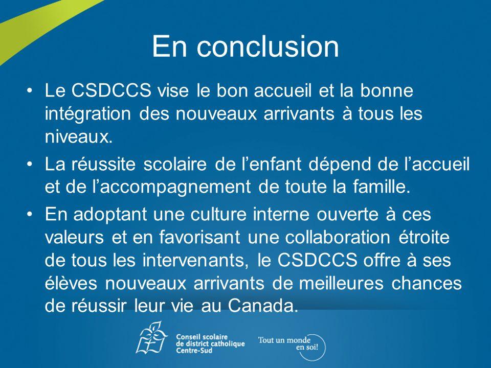 En conclusion Le CSDCCS vise le bon accueil et la bonne intégration des nouveaux arrivants à tous les niveaux. La réussite scolaire de lenfant dépend