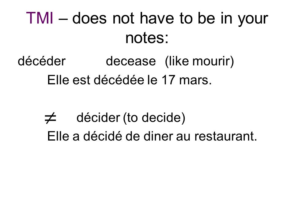 TMI – does not have to be in your notes: décéderdecease (like mourir) Elle est décédée le 17 mars. décider (to decide) Elle a décidé de diner au resta