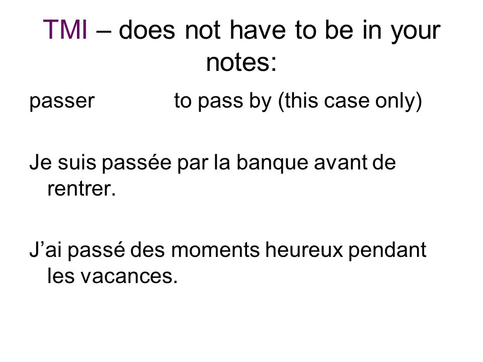 TMI – does not have to be in your notes: passer to pass by (this case only) Je suis passée par la banque avant de rentrer. Jai passé des moments heure