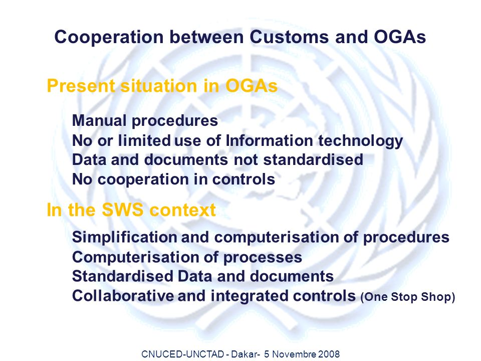 CNUCED-UNCTAD - Dakar- 5 Novembre 2008 Cooperation between Customs and OGAs Present situation in OGAs Manual procedures No or limited use of Informati