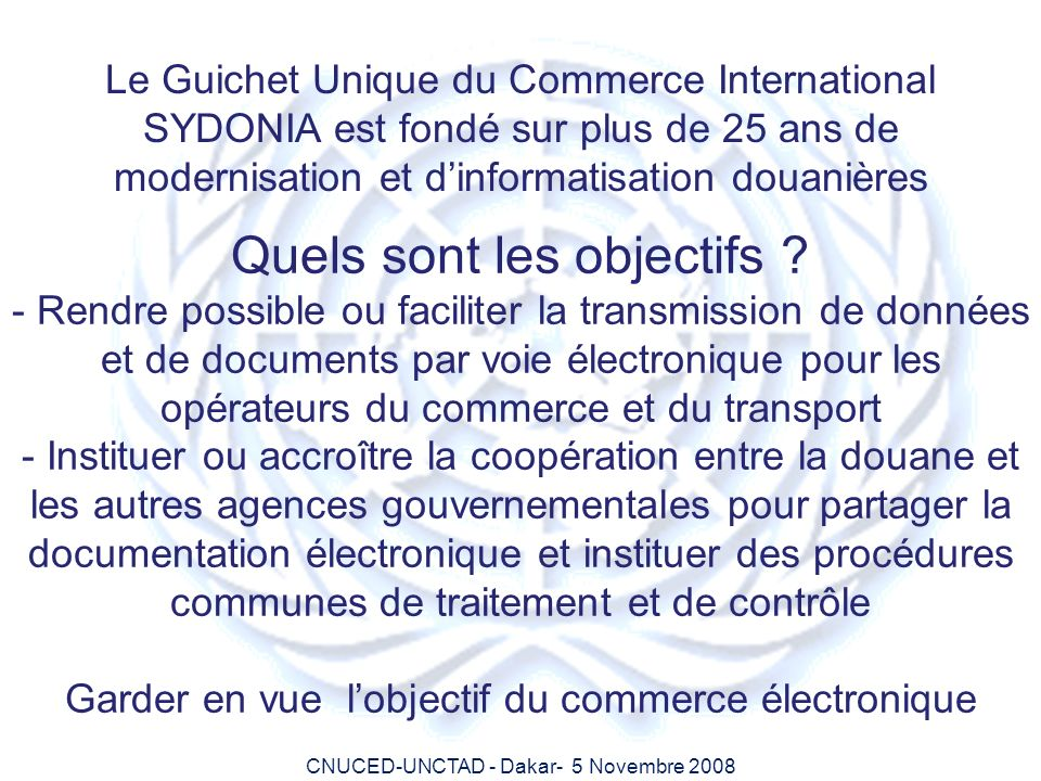 CNUCED-UNCTAD - Dakar- 5 Novembre 2008 SYSTEME DOUANIER INTRANETINTRANET CUSTOMS / Other participants Ports, Banks Extranet Operators et Occasionnal INTERNET Extranet Authorised Economic Operators (OEAs) GWS Customs Web Portal Presentation of the SWS architecture CUSTOMS / Other Government Agencies OGAs ASYCUDA CUSTOMS SYSTEM