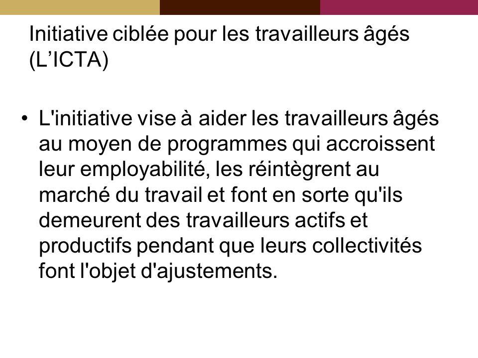 Initiative ciblée pour les travailleurs âgés (LICTA) L initiative vise à aider les travailleurs âgés au moyen de programmes qui accroissent leur employabilité, les réintègrent au marché du travail et font en sorte qu ils demeurent des travailleurs actifs et productifs pendant que leurs collectivités font l objet d ajustements.