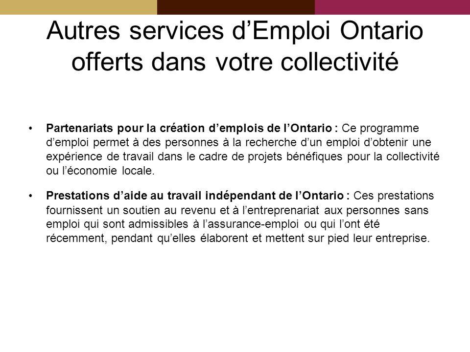 Autres services dEmploi Ontario offerts dans votre collectivité Partenariats pour la création demplois de lOntario : Ce programme demploi permet à des personnes à la recherche dun emploi dobtenir une expérience de travail dans le cadre de projets bénéfiques pour la collectivité ou léconomie locale.