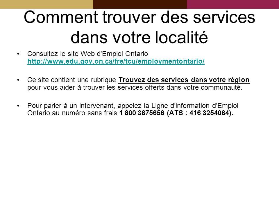 Comment trouver des services dans votre localité Consultez le site Web dEmploi Ontario http://www.edu.gov.on.ca/fre/tcu/employmentontario/ http://www.edu.gov.on.ca/fre/tcu/employmentontario/ Ce site contient une rubrique Trouvez des services dans votre région pour vous aider à trouver les services offerts dans votre communauté.