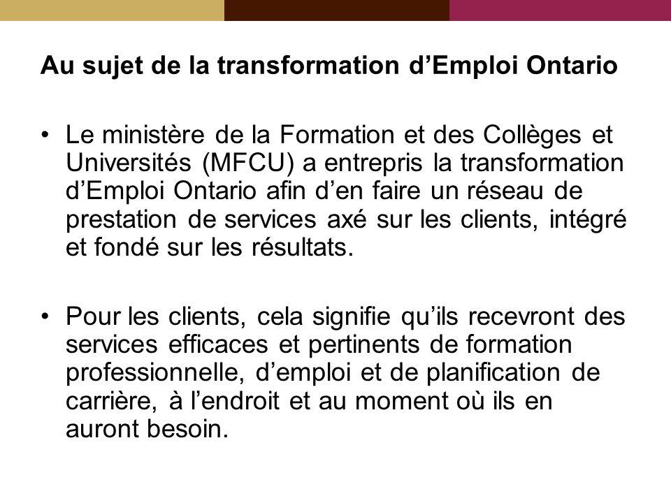Au sujet de la transformation dEmploi Ontario Le ministère de la Formation et des Collèges et Universités (MFCU) a entrepris la transformation dEmploi Ontario afin den faire un réseau de prestation de services axé sur les clients, intégré et fondé sur les résultats.