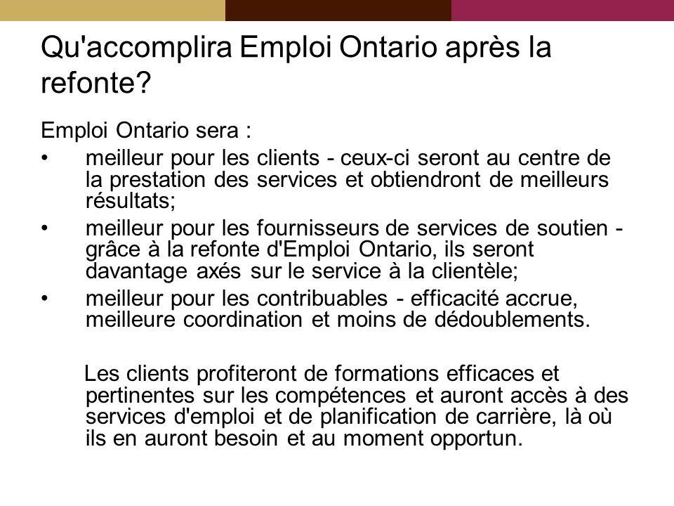 Qu'accomplira Emploi Ontario après la refonte? Emploi Ontario sera : meilleur pour les clients - ceux-ci seront au centre de la prestation des service