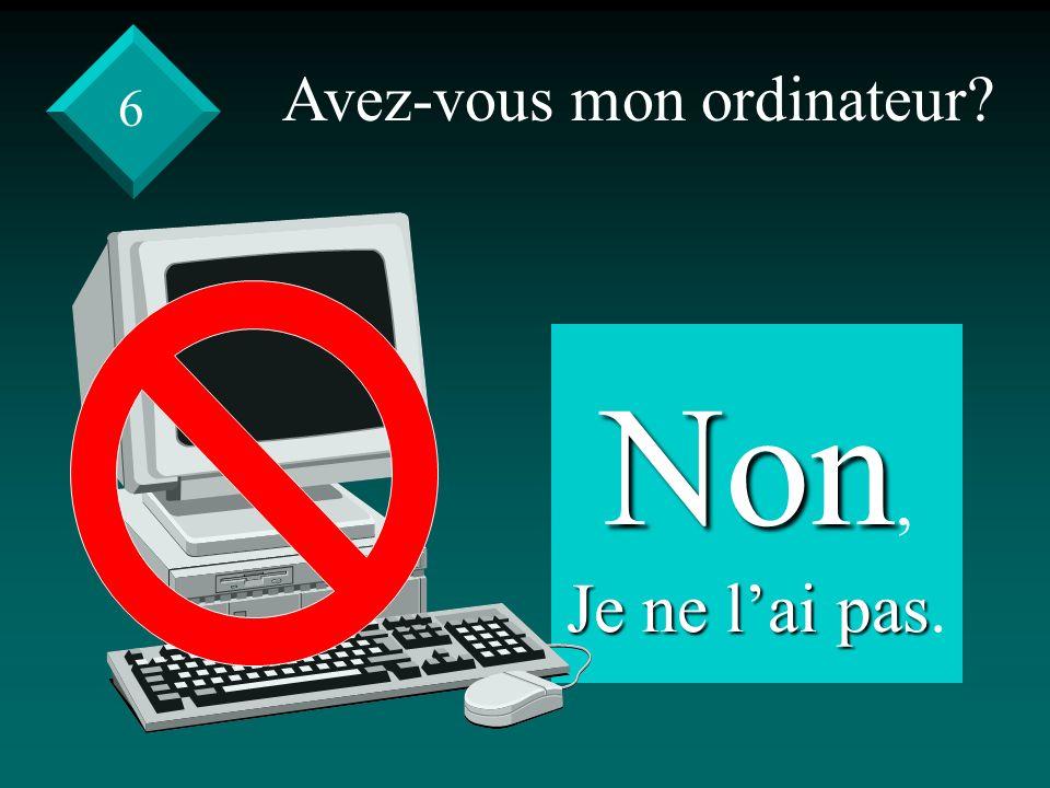 Avez-vous mon ordinateur Non, Je ne lai pas Je ne lai pas. 6