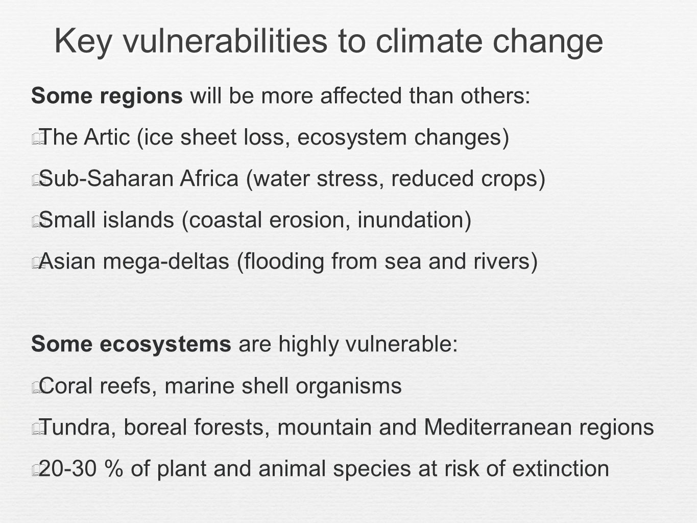 Key vulnerabilities to climate change Some regions will be more affected than others: The Artic (ice sheet loss, ecosystem changes) Sub-Saharan Africa (water stress, reduced crops) Small islands (coastal erosion, inundation) Asian mega-deltas (flooding from sea and rivers) Some ecosystems are highly vulnerable: Coral reefs, marine shell organisms Tundra, boreal forests, mountain and Mediterranean regions 20-30 % of plant and animal species at risk of extinction