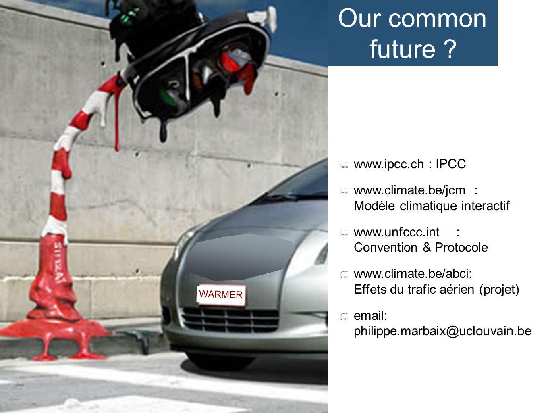 WARMER www.ipcc.ch : IPCC www.climate.be/jcm : Modèle climatique interactif www.unfccc.int: Convention & Protocole www.climate.be/abci: Effets du trafic aérien (projet) email: philippe.marbaix@uclouvain.be Our common future ?