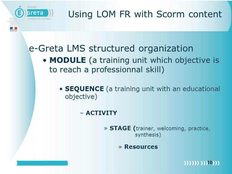 10 Using LOM FR with Scorm content e-Greta LMS structured organization MODULE (a training unit which objective is to reach a professionnal skill) SEQU