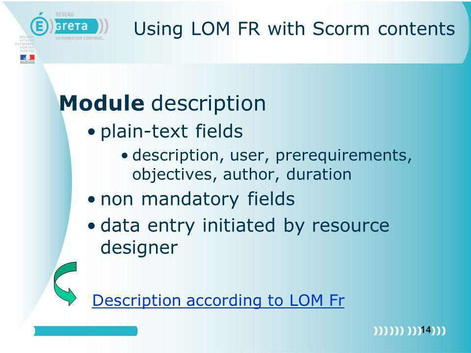 14 Using LOM FR with Scorm contents Module description plain-text fields description, user, prerequirements, objectives, author, duration non mandator