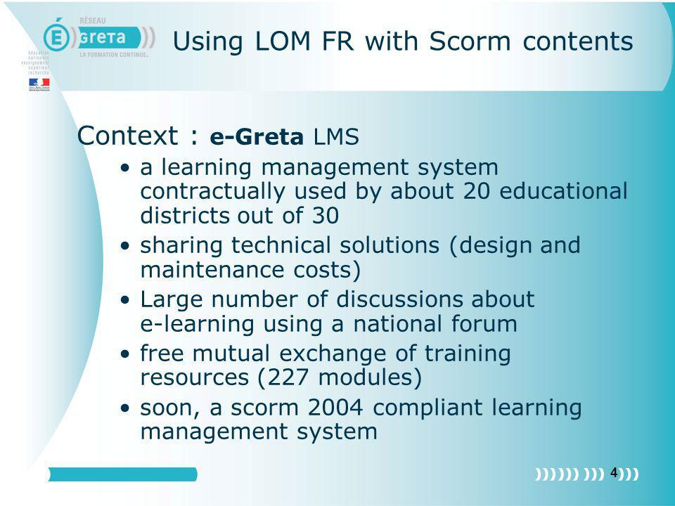 4 Using LOM FR with Scorm contents Context : e-Greta LMS a learning management system contractually used by about 20 educational districts out of 30 s