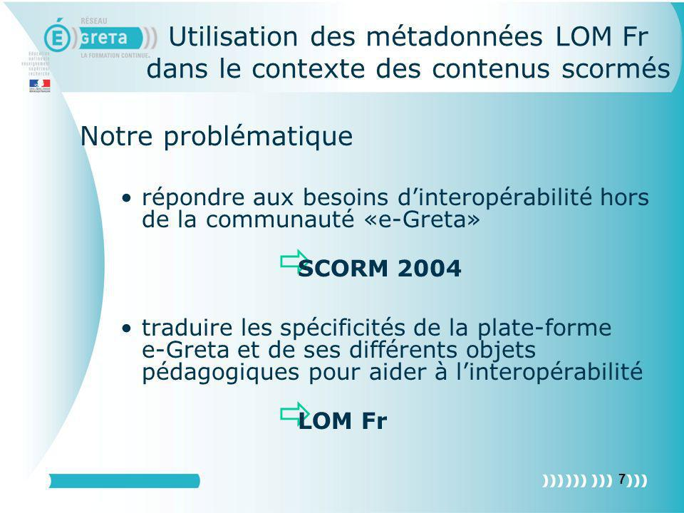 8 Issues giving an answer to interoperability needs outside «e-Greta» community SCORM 2004 describing e-Greta LMS specificities and its different training objects in order to facilitate the interoperability LOM FR Using LOM FR with Scorm content