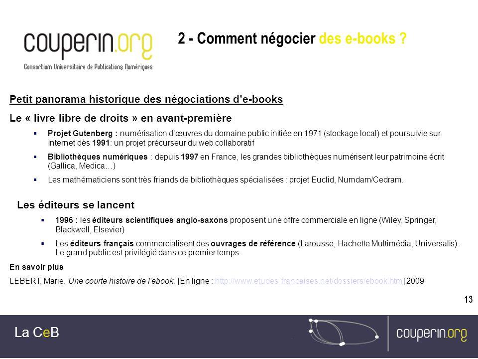 13 La CeB Petit panorama historique des négociations de-books Le « livre libre de droits » en avant-première Projet Gutenberg : numérisation dœuvres du domaine public initiée en 1971 (stockage local) et poursuivie sur Internet dès 1991: un projet précurseur du web collaboratif Bibliothèques numériques : depuis 1997 en France, les grandes bibliothèques numérisent leur patrimoine écrit (Gallica, Medica…) Les mathématiciens sont très friands de bibliothèques spécialisées : projet Euclid, Numdam/Cedram.