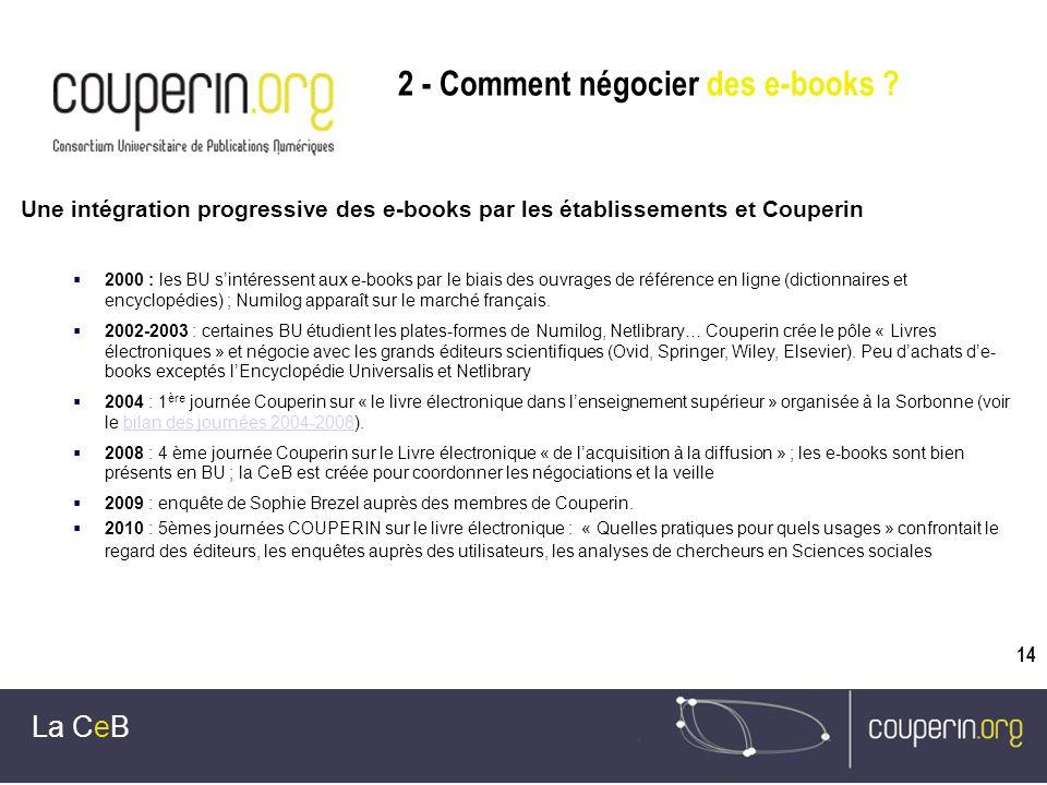 14 La CeB Une intégration progressive des e-books par les établissements et Couperin 2000 : les BU sintéressent aux e-books par le biais des ouvrages de référence en ligne (dictionnaires et encyclopédies) ; Numilog apparaît sur le marché français.