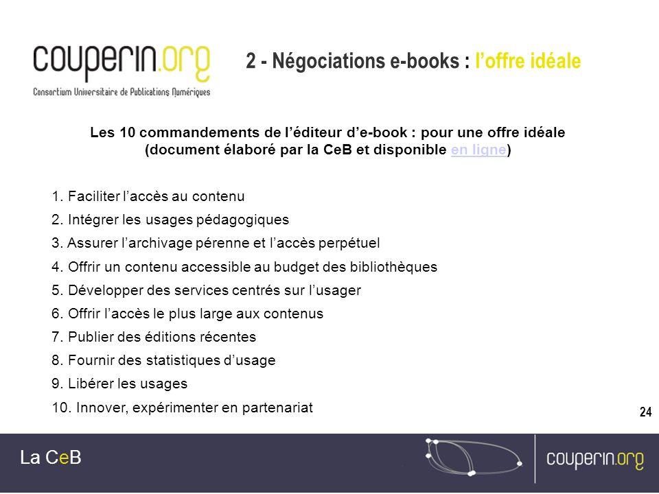 24 2 - Négociations e-books : loffre idéale La CeB Les 10 commandements de léditeur de-book : pour une offre idéale (document élaboré par la CeB et disponible en ligne)en ligne 1.