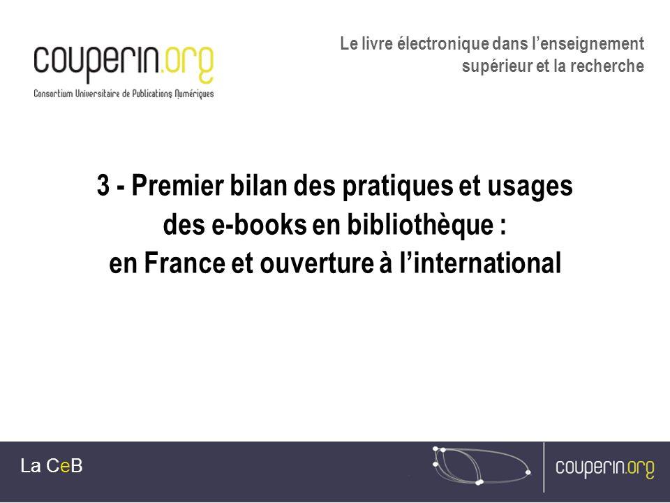 3 - Premier bilan des pratiques et usages des e-books en bibliothèque : en France et ouverture à linternational La CeB Le livre électronique dans lenseignement supérieur et la recherche