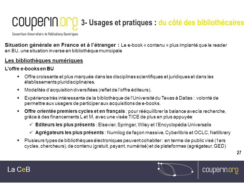 27 3- Usages et pratiques : du côté des bibliothécaires La CeB Situation générale en France et à létranger : Le e-book « contenu » plus implanté que l