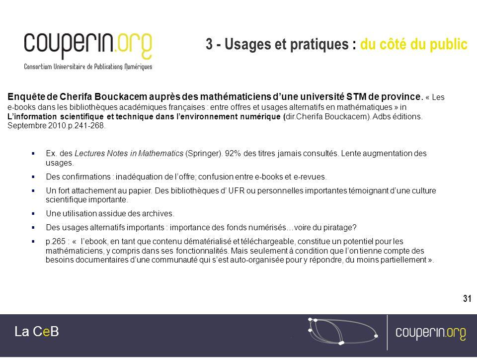 31 3 - Usages et pratiques : du côté du public La CeB Enquête de Cherifa Bouckacem auprès des mathématiciens dune université STM de province. « Les e-