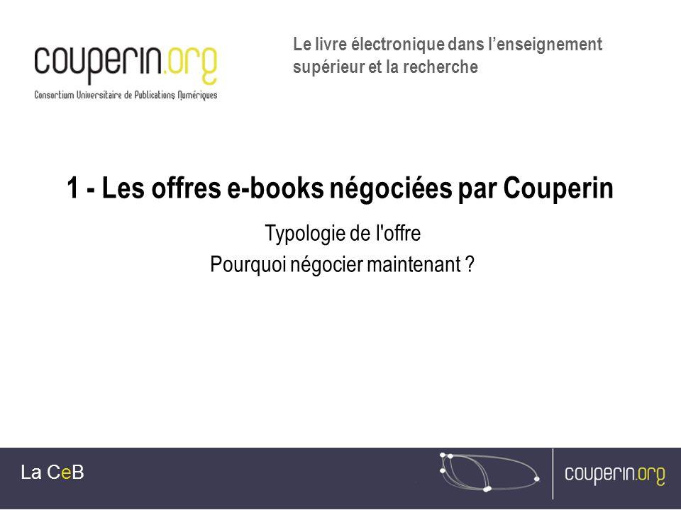 1 - Les offres e-books négociées par Couperin Typologie de l'offre Pourquoi négocier maintenant ? La CeB Le livre électronique dans lenseignement supé