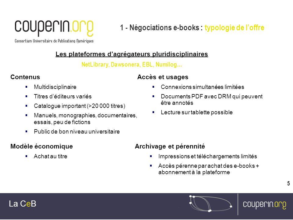 5 1 - Négociations e-books : typologie de loffre La CeB Les plateformes dagrégateurs pluridisciplinaires NetLibrary, Dawsonera, EBL, Numilog… Contenus