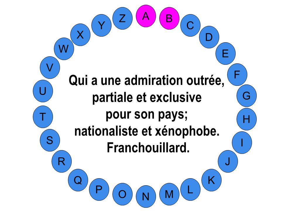 M A G S C U H W Y I F D B L K J T R Q P O N E V Z Qui a une admiration outrée, partiale et exclusive pour son pays; nationaliste et xénophobe.