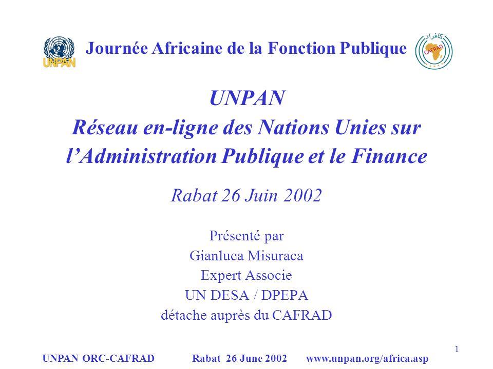 UNPAN ORC-CAFRAD Rabat 26 June 2002 www.unpan.org/africa.asp 12 UNPAN Principaux progrès de UNPAN (suite) En ce qui concerne la reconnaissance politique et les performances du réseau, les principaux accomplissements de UNPAN sont: Résolution A/Res/56/213 de lAG des Nations Unies; Résolution E/Res/2001/45 de ECOSOC (qui a demandé lextension de UNPAN au niveau national); Augmentation du nombre de membres au réseau des ORC et OIC; Accroissement du nombre de partenaires reliés par le site (y compris la Banque Mondiale du secteur public, OECD-PUMA, FMI, etc) Nombre croissant de visites (évalué par un système de monitoring établi.