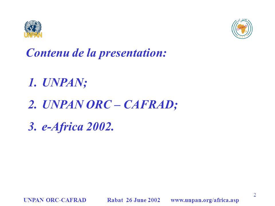 UNPAN ORC-CAFRAD Rabat 26 June 2002 www.unpan.org/africa.asp 13 UNPAN Activités à entreprendre en 2002 Suite à la «4ème Réunion Consultative Interrégionale de UNPAN» (Palerme-Italie, 9/4/2002 ), objectifs «court-terme» de UNPAN sont: Maintenir une amélioration et une mise à jour du site UNPAN et de la plate-forme technologique (pour devenir à long terme le Yahoo de ladministration publique); Mise en place dun système dévaluation et de monitoring de UNPAN, des répertoires de bases de données et de formation en- ligne; Présentation du Rapport dactivités de UNPAN au Comité dExperts en Administration Publique des Nations Unies – UNCEPA (1er réunion, New York, 22-26 juillet 2002); Mise en place et implémentation du processus pour le Prix des Nations Unies pour le Service Public; Extension de UNPAN au niveau national (ECOSOC Res.)