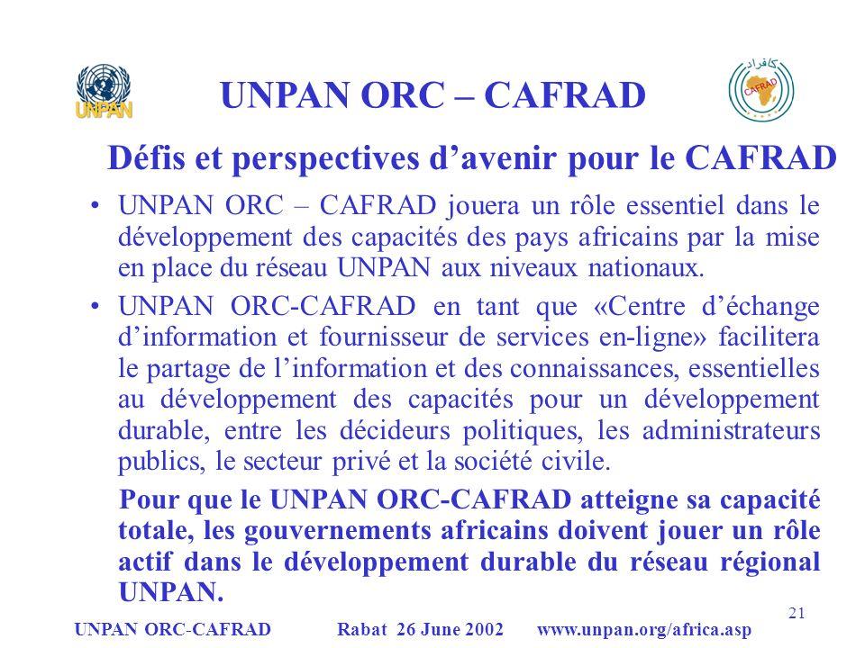 UNPAN ORC-CAFRAD Rabat 26 June 2002 www.unpan.org/africa.asp 21 UNPAN ORC – CAFRAD Défis et perspectives davenir pour le CAFRAD UNPAN ORC – CAFRAD jouera un rôle essentiel dans le développement des capacités des pays africains par la mise en place du réseau UNPAN aux niveaux nationaux.