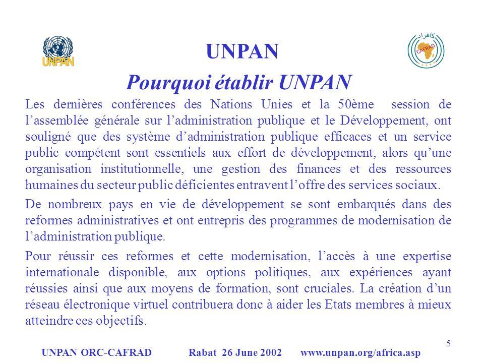 UNPAN ORC-CAFRAD Rabat 26 June 2002 www.unpan.org/africa.asp 16 UNPAN ORC – CAFRAD Etablissement de UNPAN – Phase1 (1999-2001) UN DESA / DPEPA a fourni les équipements, le support technique et la formation pour mettre en place lUNPAN ORC- CAFRAD; UNPAN ORC-CAFRAD a préparé et gère linformation et la documentation pour participer au réseau en-ligne de UNPAN et aux réunion et activités de formation de UNPAN; Grâce au site Internet, à travers le UNPAN ORC-CAFRAD, les pays africains ont un accès immédiat et continu aux principaux outils nécessaires au renforcement et au développement des capacités pour la formulation et la gestion des politiques du secteur public.