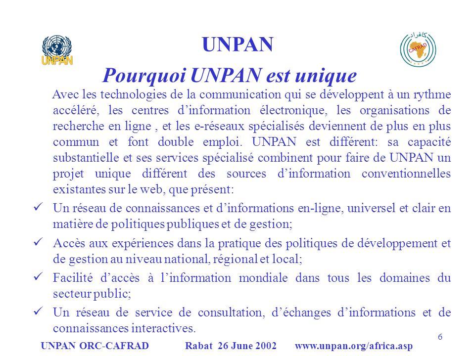 UNPAN ORC-CAFRAD Rabat 26 June 2002 www.unpan.org/africa.asp 27 e-Africa 2002 Contenu du projet La proposition du projet sarticule autour de deux axes cohérents: des actions a composantes complémentaires – certaines nouvelles - dautres représentent un développement dactivités déjà en cours: I.Stratégie et priorité de e-gouvernance pour lAfrique: qui examinerait lanalyse et un dialogue permanent pour le développement dune approche coordonnée qui traite une gamme de questions contribuant à la création de bonnes conditions pour une promotion efficace de e-gouvernance; II.Implémentation du Network de e-gouvernance: qui examinerait le renforcement efficace et effectif des Réseaux TIC proposés et existants à travers les expériences et les développements catalyseurs, en soutenant les projets exemplaires et en stimulant léchange de meilleures pratiques par le biais dun Réseau global pour la promotion du développement des capacités de e- gouvernance et la coopération Sud-Sud