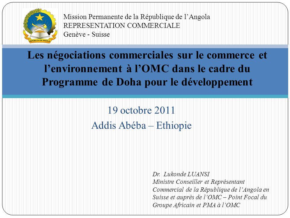 19 octobre 2011 Addis Abéba – Ethiopie Les négociations commerciales sur le commerce et lenvironnement à lOMC dans le cadre du Programme de Doha pour le développement Mission Permanente de la République de lAngola REPRESENTATION COMMERCIALE Genève - Suisse Dr.