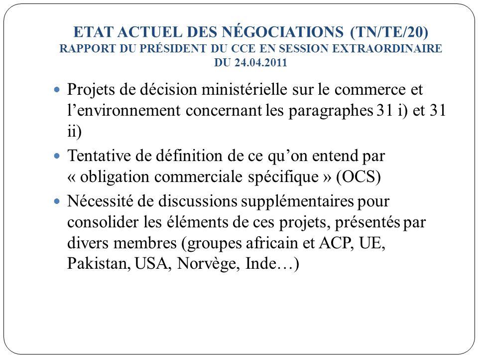 ETAT ACTUEL DES NÉGOCIATIONS (TN/TE/20) RAPPORT DU PRÉSIDENT DU CCE EN SESSION EXTRAORDINAIRE DU 24.04.2011 Projets de décision ministérielle sur le commerce et lenvironnement concernant les paragraphes 31 i) et 31 ii) Tentative de définition de ce quon entend par « obligation commerciale spécifique » (OCS) Nécessité de discussions supplémentaires pour consolider les éléments de ces projets, présentés par divers membres (groupes africain et ACP, UE, Pakistan, USA, Norvège, Inde…)