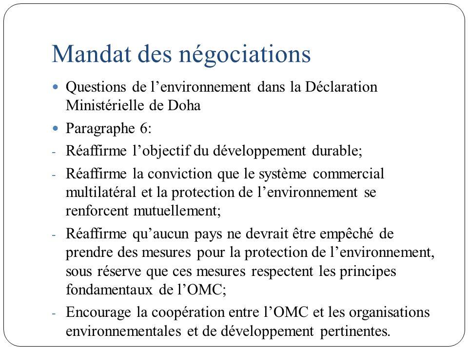 Mandat des négociations Questions de lenvironnement dans la Déclaration Ministérielle de Doha Paragraphe 6: - Réaffirme lobjectif du développement durable; - Réaffirme la conviction que le système commercial multilatéral et la protection de lenvironnement se renforcent mutuellement; - Réaffirme quaucun pays ne devrait être empêché de prendre des mesures pour la protection de lenvironnement, sous réserve que ces mesures respectent les principes fondamentaux de lOMC; - Encourage la coopération entre lOMC et les organisations environnementales et de développement pertinentes.