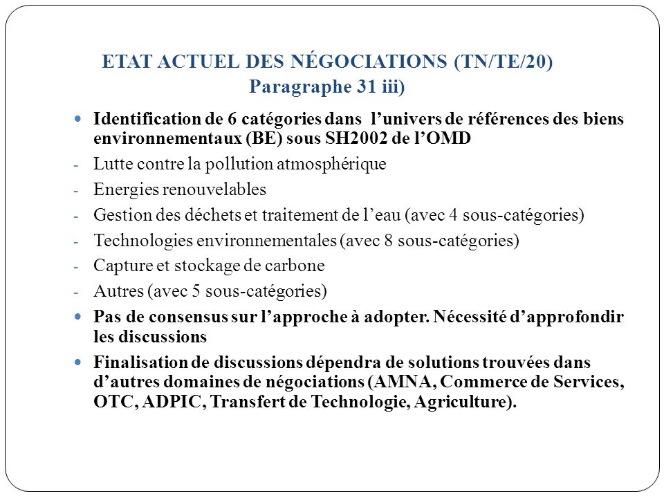 ETAT ACTUEL DES NÉGOCIATIONS (TN/TE/20) Paragraphe 31 iii) Identification de 6 catégories dans lunivers de références des biens environnementaux (BE) sous SH2002 de lOMD - Lutte contre la pollution atmosphérique - Energies renouvelables - Gestion des déchets et traitement de leau (avec 4 sous-catégories) - Technologies environnementales (avec 8 sous-catégories) - Capture et stockage de carbone - Autres (avec 5 sous-catégories) Pas de consensus sur lapproche à adopter.