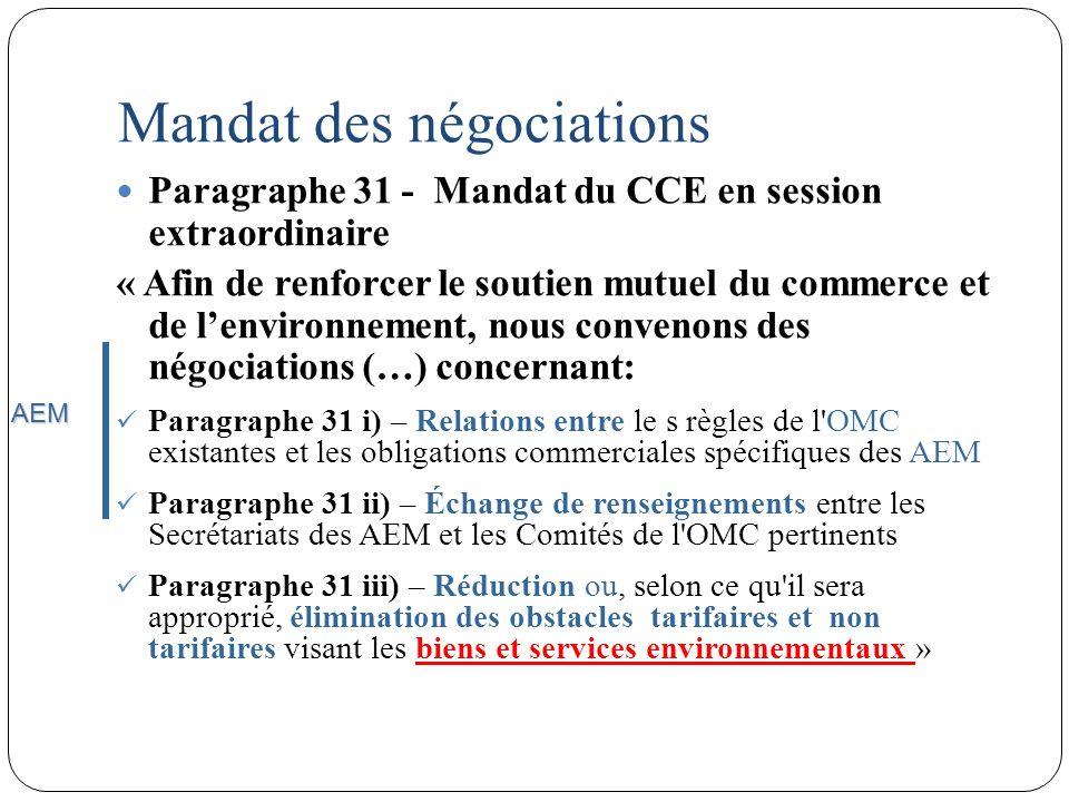 Mandat des négociations Paragraphe 31 - Mandat du CCE en session extraordinaire « Afin de renforcer le soutien mutuel du commerce et de lenvironnement, nous convenons des négociations (…) concernant: Paragraphe 31 i) – Relations entre le s règles de l OMC existantes et les obligations commerciales spécifiques des AEM Paragraphe 31 ii) – Échange de renseignements entre les Secrétariats des AEM et les Comités de l OMC pertinents Paragraphe 31 iii) – Réduction ou, selon ce qu il sera approprié, élimination des obstacles tarifaires et non tarifaires visant les biens et services environnementaux » AEM